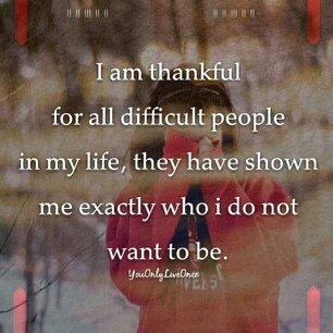 I am thankful for all difficult people in my life, they have shown me exactly who I do not want to be.